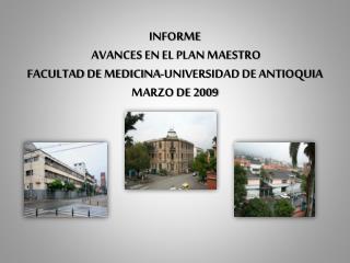INFORME   AVANCES EN EL PLAN MAESTRO FACULTAD DE MEDICINA-UNIVERSIDAD DE ANTIOQUIA MARZO DE 2009