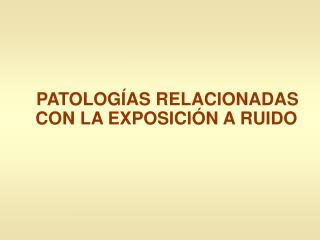 PATOLOGÍAS RELACIONADAS CON LA EXPOSICIÓN A RUIDO