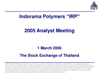 """Indorama Polymers """"IRP"""" 2005 Analyst Meeting 1 March 2006 The Stock Exchange of Thailand"""