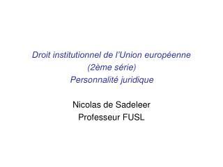 Droit institutionnel de l'Union européenne (2ème série) Personnalité juridique Nicolas de Sadeleer