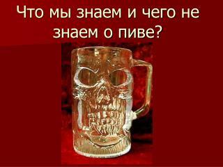 Что мы знаем и чего не знаем о пиве?