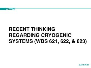 RECENT THINKING REGARDING CRYOGENIC SYSTEMS (WBS 621, 622, & 623)