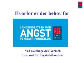 Hvorfor er der behov for Ved overlæge Jes Gerlach formand for PsykiatriFonden