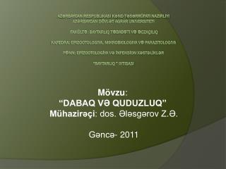 """Mövzu :  """"DABAQ VƏ QUDUZLUQ""""  Mühazirəçi : dos. Ələsgərov Z.Ə. Gəncə- 2011"""