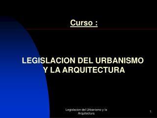 Curso : LEGISLACION DEL URBANISMO  Y LA ARQUITECTURA