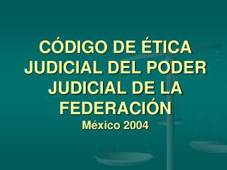 C�DIGO DE �TICA JUDICIAL DEL PODER JUDICIAL DE LA FEDERACI�N M�xico 2004
