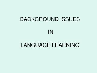BACKGROUND ISSUES  IN  LANGUAGE LEARNING