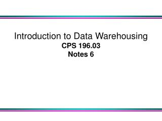 Introduction to Data Warehousing  CPS 196.03 Notes 6