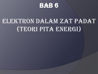Bab 6 Elektron Dalam Zat Padat  (Teori Pita Energi)