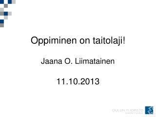 Oppiminen on taitolaji! Jaana O. Liimatainen 11.10.2013