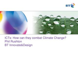 ICTs: How can they combat Climate Change? Phil Rushton BT Innovate&Design