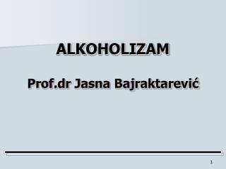 ALKOHOLIZAM Prof.dr Jasna Bajraktarević
