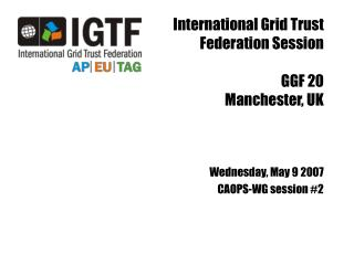 International Grid Trust Federation Session GGF 20 Manchester, UK