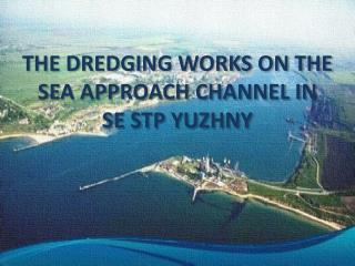 THE DREDGING WORKS ON THE SEA APPROACH CHANNEL IN  SE STP YUZHNY