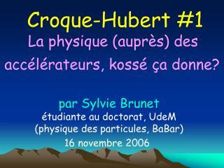 Croque-Hubert #1 La physique (auprès) des  accélérateurs, kossé ça donne?
