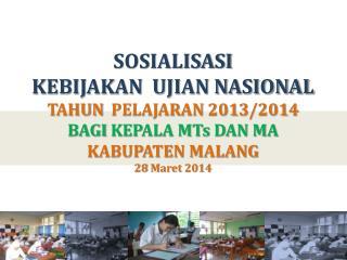 SOSIALISASI  KEBIJAKAN   UJIAN NASIONAL TAHUN   PELAJARAN  201 3 /201 4 BAGI  KEPALA MTs DAN MA