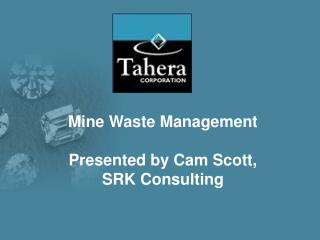 Mine Waste Management Presented by Cam Scott, SRK Consulting