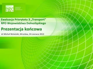 """Ewaluacja Priorytetu 3 """"Transport"""" RPO Województwa Dolnośląskiego Prezentacja końcowa"""