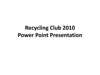 Recycling Club 2010 Power Point Presentation