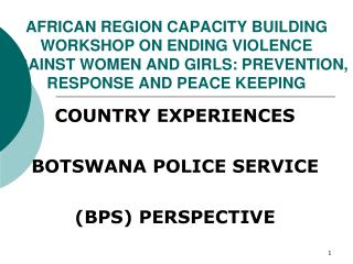 COUNTRY EXPERIENCES BOTSWANA POLICE SERVICE  (BPS) PERSPECTIVE