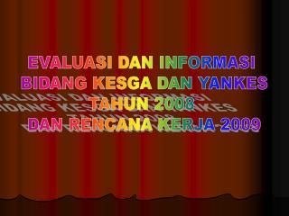 EVALUASI DAN INFORMASI  BIDANG KESGA DAN YANKES TAHUN 2008  DAN RENCANA KERJA 2009