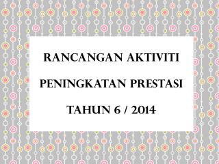 RANCANGAN AKTIVITI  PENINGKATAN PRESTASI  TAHUN 6 / 2014