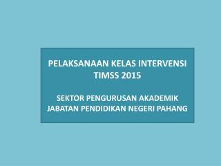 PELAKSANAAN  KELAS INTERVENSI  TIMSS 2015 SEKTOR PENGURUSAN AKADEMIK