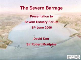 The Severn Barrage Presentation to Severn Estuary Forum  8 th  June 2006 David Kerr