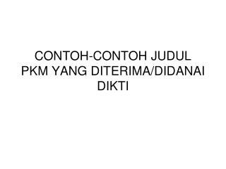CONTOH-CONTOH JUDUL PKM YANG DITERIMA/DIDANAI DIKTI