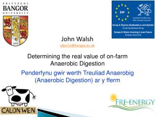 John Walsh afpa7a@bangor.ac.uk Determining the real value of on-farm Anaerobic Digestion