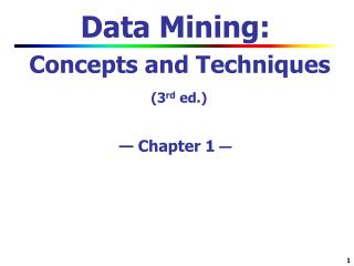 Data Mining:  Concepts and Techniques (3 rd  ed.) — Chapter 1  —