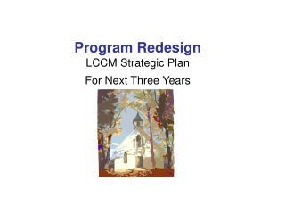 Program Redesign LCCM Strategic Plan For Next Three Years