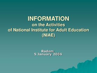 I NFORMATION  on the Activities  of National Institute for Adult Education (NIAE)