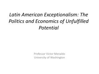Latin American  Exceptionalism : The Politics and Economics of  Unfulfilled Potential