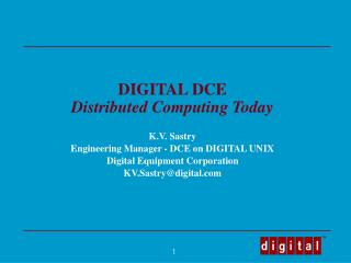DIGITAL DCE Distributed Computing Today K.V. Sastry Engineering Manager - DCE on DIGITAL UNIX