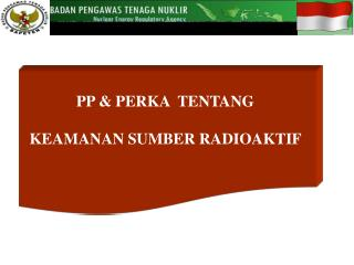 PP & PERKA  TENTANG  KEAMANAN SUMBER RADIOAKTIF