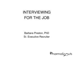INTERVIEWING  FOR THE JOB Barbara Preston, PhD Sr. Executive Recruiter
