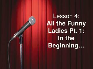 Lesson 4: All the Funny Ladies Pt. 1:  In the Beginning…