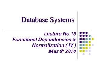 Lecture No 15 Functional Dependencies & Normalization ( IV ) Mar 9 h  2010
