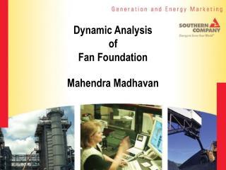 Dynamic Analysis  of  Fan Foundation Mahendra Madhavan