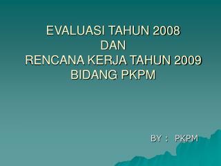 EVALUASI TAHUN 2008  DAN  RENCANA KERJA TAHUN 2009 BIDANG PKPM