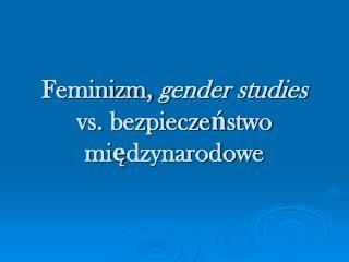 Feminizm,  gender studies  vs. bezpieczeństwo międzynarodowe