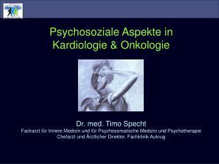 Psychosoziale Aspekte in Kardiologie & Onkologie Dr. med. Timo Specht
