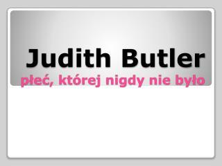 Judith  Butler p?e?, kt�rej nigdy nie by?o