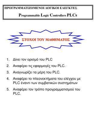 ΠΡΟΓΡΑΜΜΑΤΙΖΟΜΕΝΟΙ ΛΟΓΙΚΟΙ ΕΛΕΓΚΤΕΣ P rogrammable  L ogic  C ontrollers  PLCs