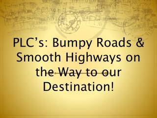 PLC's: Bumpy Roads & Smooth Highways on the Way to our Destination!