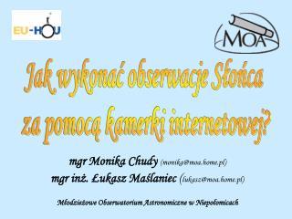 mgr Monika Chudy  (monika@moa.home.pl) mgr inż. Łukasz Maślaniec  ( lukasz@moa.home.pl)