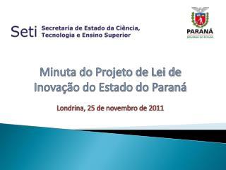 Minuta do Projeto de Lei de Inovação do Estado do Paraná Londrina, 25 de novembro de 2011