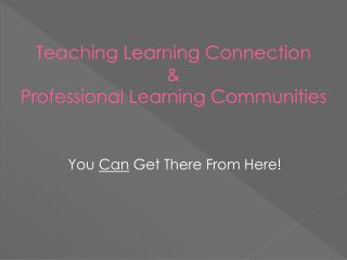 Teaching Learning Connection  &  Professional Learning Communities