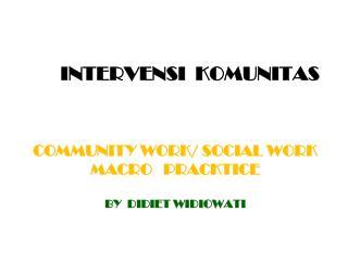 COMMUNITY WORK/ SOCIAL WORK MACRO    PRACKTIce By   Didiet widiowati